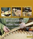 Werkstatthilfen selber bauen: Sicher spannen, führen, halten (Werkstattwissen für Holzwerker)